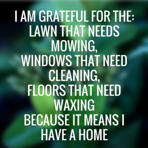 I am grateful for the-Lawn that needs mowing,Windows that need cleaning,floors that need waxingBecause it means Ihave a home